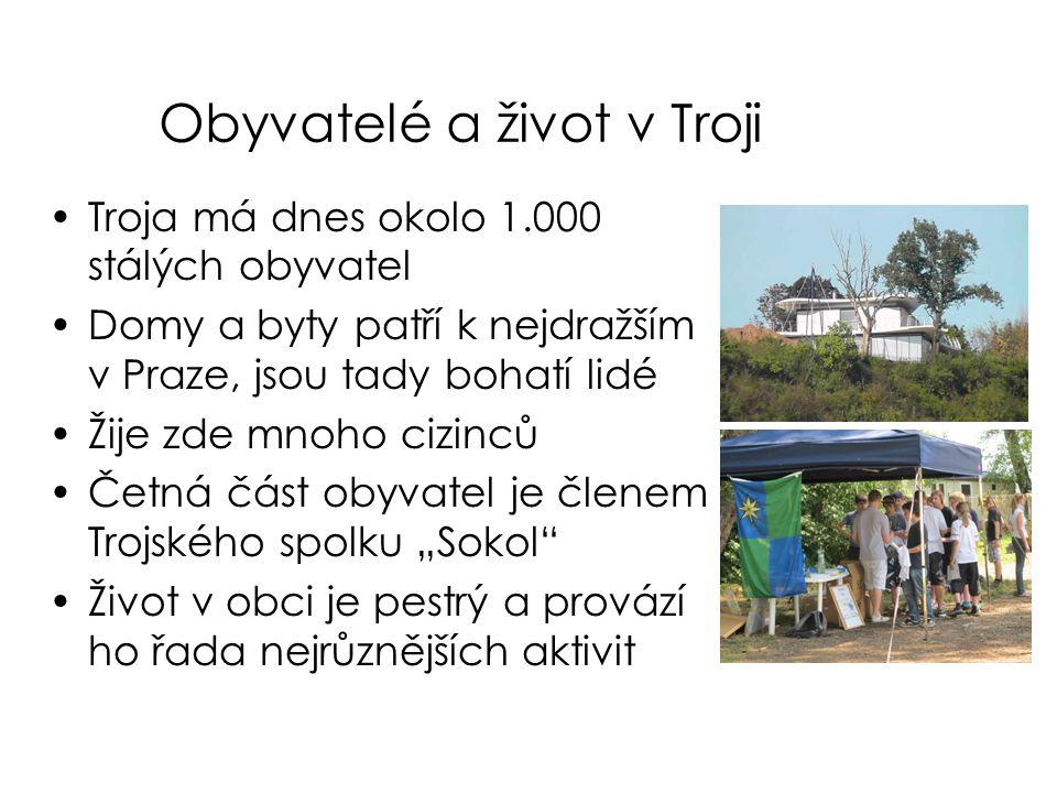 Obyvatelé a život v Troji •Troja má dnes okolo 1.000 stálých obyvatel •Domy a byty patří k nejdražším v Praze, jsou tady bohatí lidé •Žije zde mnoho c