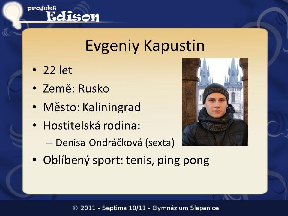 Evgeniy Kapustin • 22 let • Země: Rusko • Město: Kaliningrad • Hostitelská rodina: – Denisa Ondráčková (sexta) • Oblíbený sport: tenis, ping pong