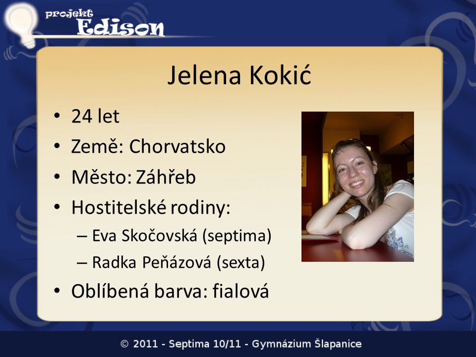 Jelena Kokić • 24 let • Země: Chorvatsko • Město: Záhřeb • Hostitelské rodiny: – Eva Skočovská (septima) – Radka Peňázová (sexta) • Oblíbená barva: fi