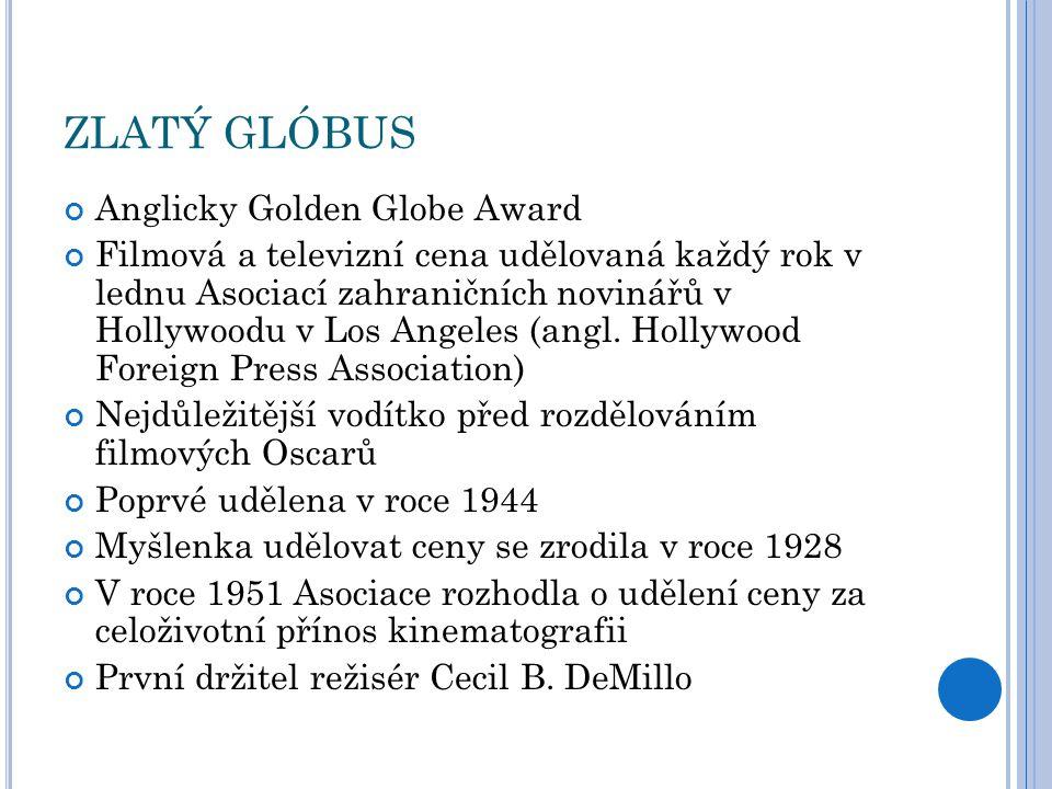 ZLATÝ GLÓBUS Anglicky Golden Globe Award Filmová a televizní cena udělovaná každý rok v lednu Asociací zahraničních novinářů v Hollywoodu v Los Angeles (angl.