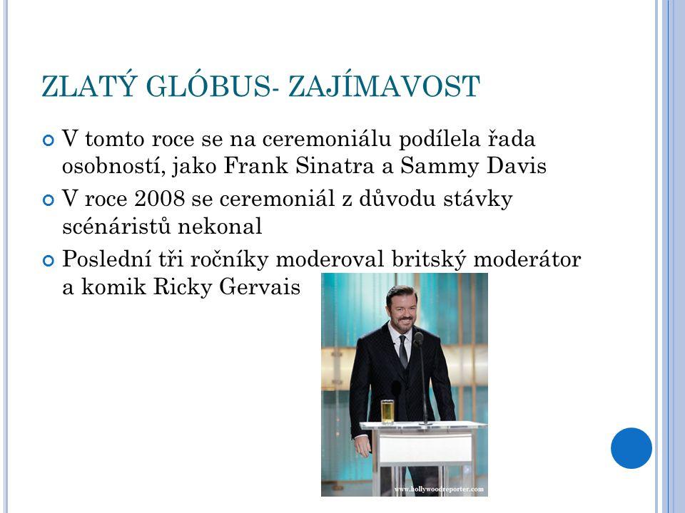 ZLATÝ GLÓBUS- ZAJÍMAVOST V tomto roce se na ceremoniálu podílela řada osobností, jako Frank Sinatra a Sammy Davis V roce 2008 se ceremoniál z důvodu stávky scénáristů nekonal Poslední tři ročníky moderoval britský moderátor a komik Ricky Gervais