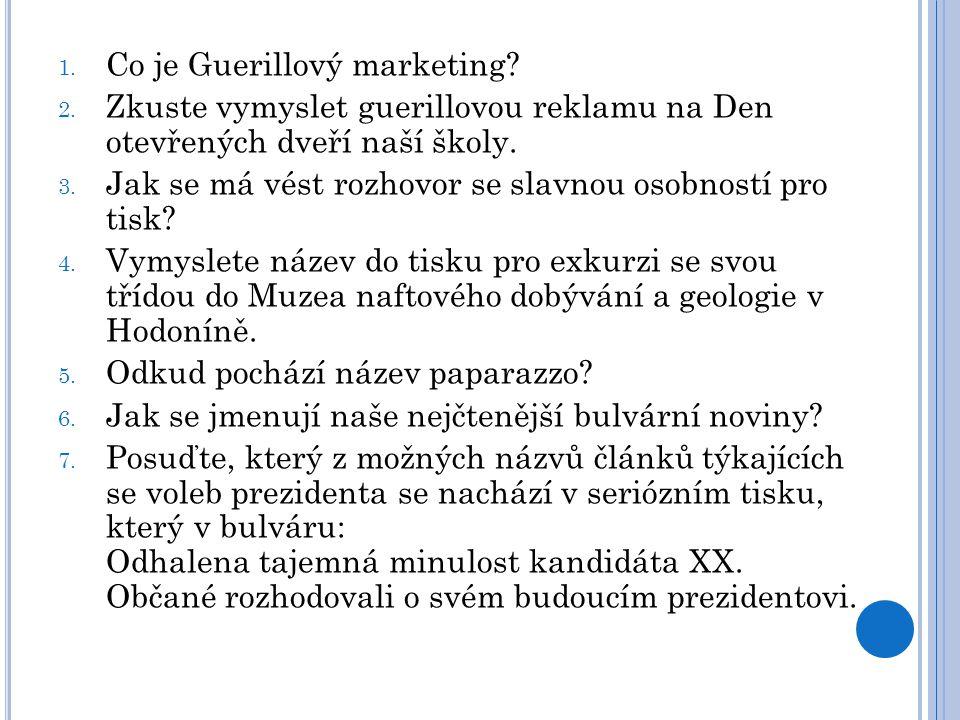 1. Co je Guerillový marketing? 2. Zkuste vymyslet guerillovou reklamu na Den otevřených dveří naší školy. 3. Jak se má vést rozhovor se slavnou osobno