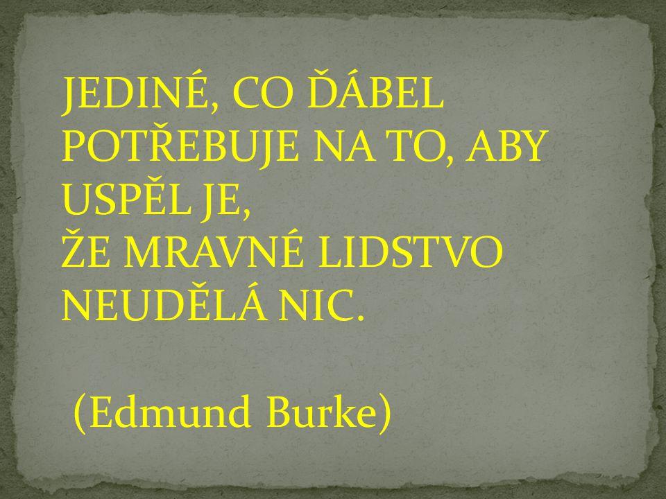 JEDINÉ, CO ĎÁBEL POTŘEBUJE NA TO, ABY USPĚL JE, ŽE MRAVNÉ LIDSTVO NEUDĚLÁ NIC. (Edmund Burke)