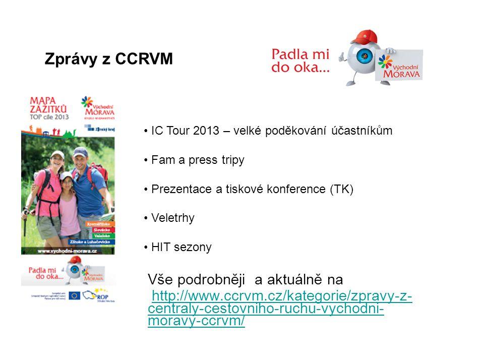 Zprávy z CCRVM Vše podrobněji a aktuálně na http://www.ccrvm.cz/kategorie/zpravy-z- centraly-cestovniho-ruchu-vychodni- moravy-ccrvm/http://www.ccrvm.cz/kategorie/zpravy-z- centraly-cestovniho-ruchu-vychodni- moravy-ccrvm/ • IC Tour 2013 – velké poděkování účastníkům • Fam a press tripy • Prezentace a tiskové konference (TK) • Veletrhy • HIT sezony