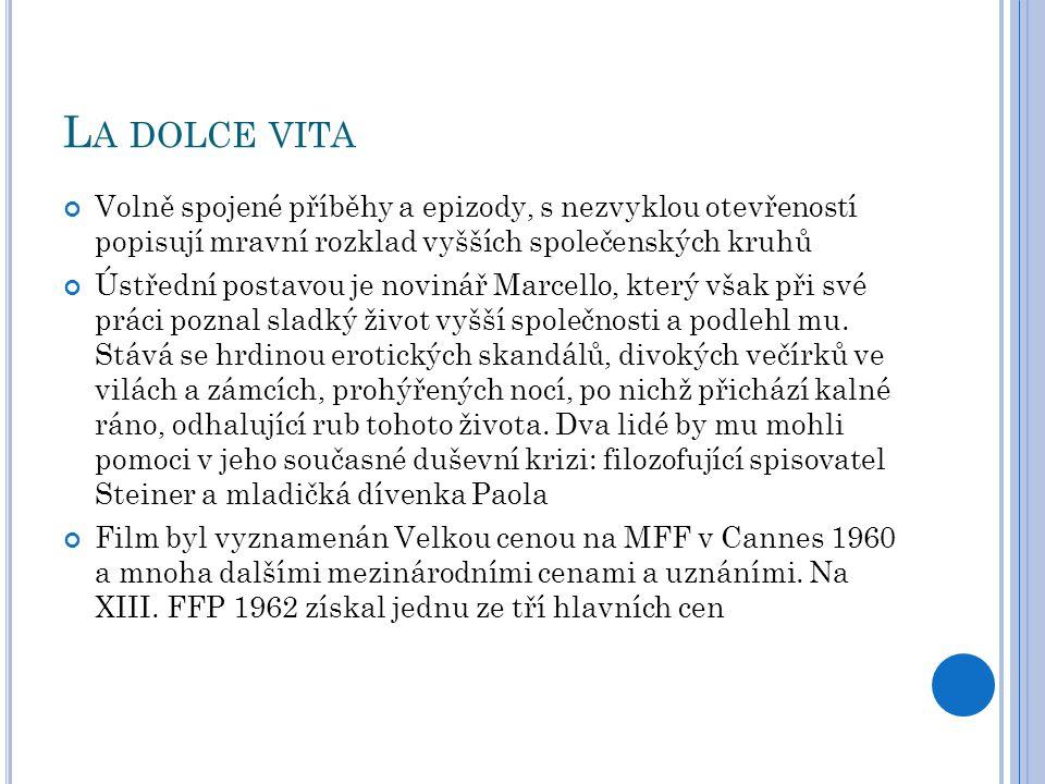 L A DOLCE VITA Volně spojené příběhy a epizody, s nezvyklou otevřeností popisují mravní rozklad vyšších společenských kruhů Ústřední postavou je novinář Marcello, který však při své práci poznal sladký život vyšší společnosti a podlehl mu.