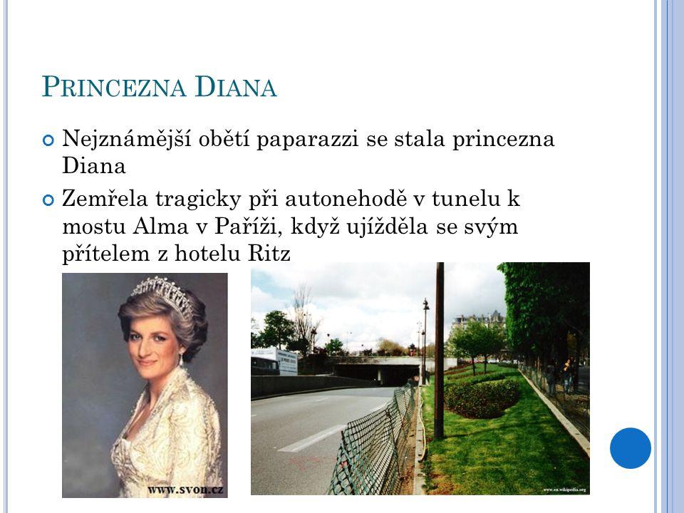 P RINCEZNA D IANA Nejznámější obětí paparazzi se stala princezna Diana Zemřela tragicky při autonehodě v tunelu k mostu Alma v Paříži, když ujížděla se svým přítelem z hotelu Ritz