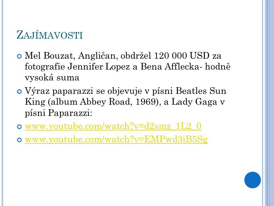 Z AJÍMAVOSTI Mel Bouzat, Angličan, obdržel 120 000 USD za fotografie Jennifer Lopez a Bena Afflecka- hodně vysoká suma Výraz paparazzi se objevuje v písni Beatles Sun King (album Abbey Road, 1969), a Lady Gaga v písni Paparazzi: www.youtube.com/watch v=d2smz_1L2_0 www.youtube.com/watch v=EMPwd3iB5Sg