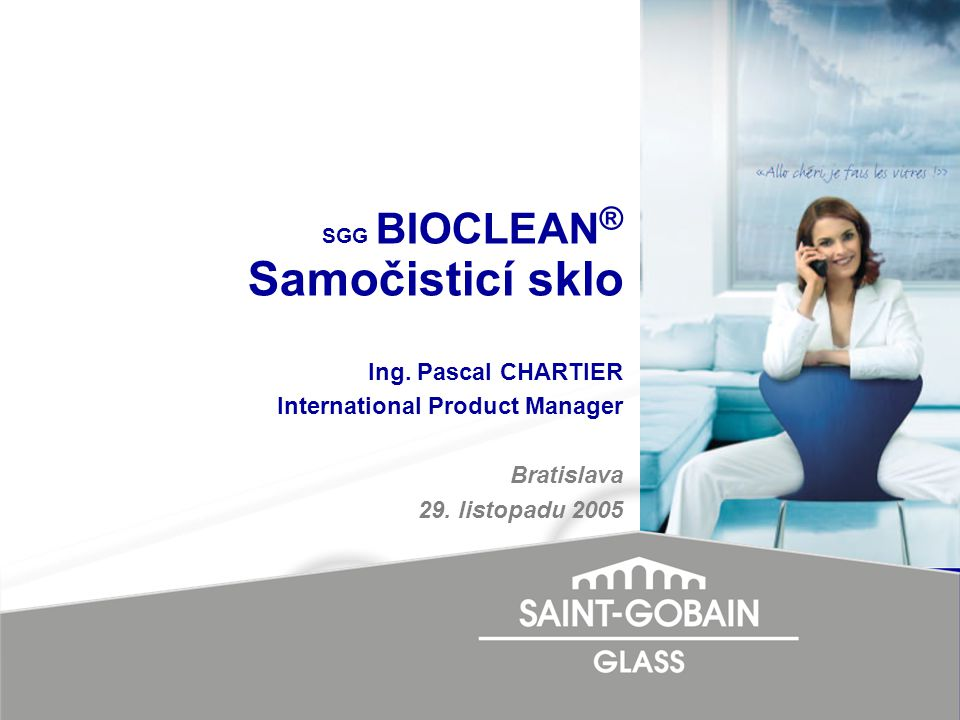 SGG BIOCLEAN ® Samočisticí sklo Ing. Pascal CHARTIER International Product Manager Bratislava 29. listopadu 2005