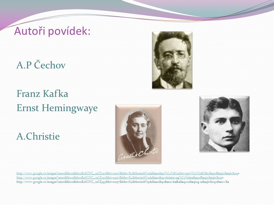 Autoři povídek: A.P Čechov Franz Kafka Ernst Hemingwaye A.Christie http://www.google.cz/images um=1&hl=cs&rlz=1R2SUNC_csCZ393&biw=1257&bih=784&tbs=isch%3A1&sa=1&q=%C4%8Cechov+pov%C3%ADdky&aq=f&aqi=&aql=&oqhttp://www.google.cz/images um=1&hl=cs&rlz=1R2SUNC_csCZ393&biw=1257&bih=784&tbs=isch%3A1&sa=1&q=%C4%8Cechov+pov%C3%ADdky&aq=f&aqi=&aql=&oq= http://www.google.cz/images um=1&hl=cs&rlz=1R2SUNC_csCZ393&biw=1257&bih=784&tbs=isch%3A1&sa=1&q=christie+ag%C3%A1ta&aq=f&aqi=&aql=&oqhttp://www.google.cz/images um=1&hl=cs&rlz=1R2SUNC_csCZ393&biw=1257&bih=784&tbs=isch%3A1&sa=1&q=christie+ag%C3%A1ta&aq=f&aqi=&aql=&oq= http://www.google.cz/images um=1&hl=cs&rlz=1R2SUNC_csCZ393&biw=1257&bih=784&tbs=isch%3A1&sa=1&q=franz+kafka&aq=0s&aqi=g-s1&aql=&oq=franc+Ka