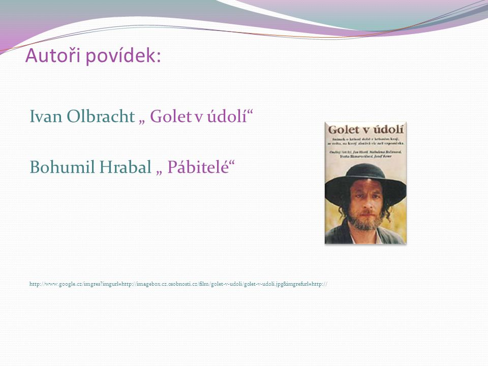 "Autoři povídek: Ivan Olbracht "" Golet v údolí"" Bohumil Hrabal "" Pábitelé"" http://www.google.cz/imgres?imgurl=http://imagebox.cz.osobnosti.cz/film/gole"