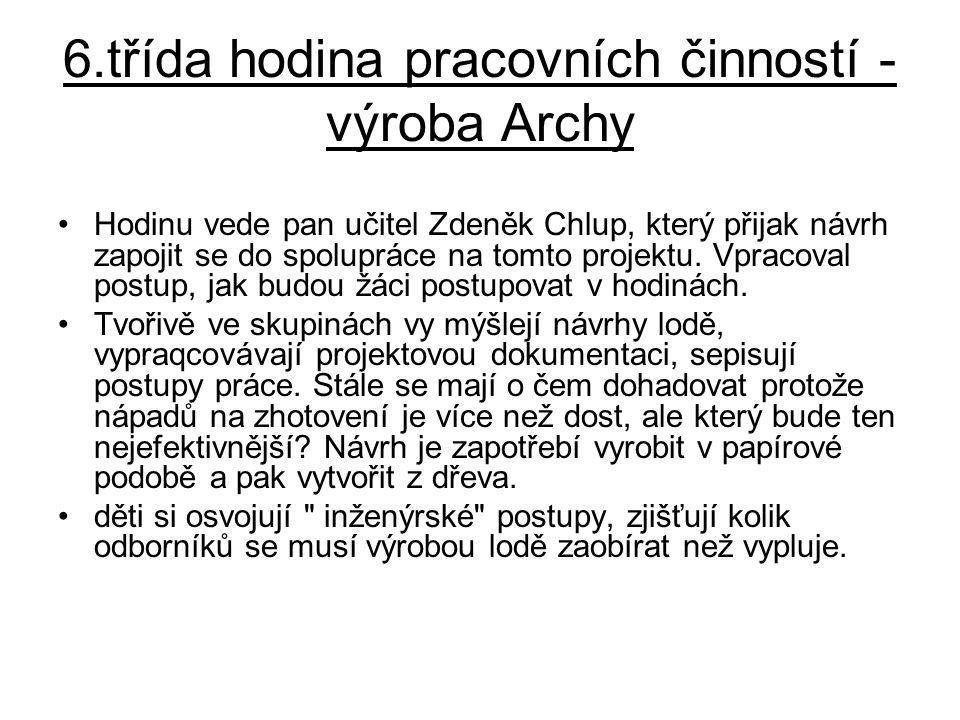 6.třída hodina pracovních činností - výroba Archy •Hodinu vede pan učitel Zdeněk Chlup, který přijak návrh zapojit se do spolupráce na tomto projektu.