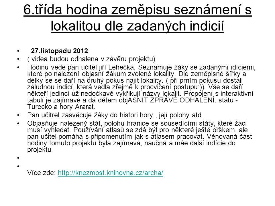6.třída hodina zeměpisu seznámení s lokalitou dle zadaných indicií • 27.listopadu 2012 •( videa budou odhalena v závěru projektu) •Hodinu vede pan učitel jiří Lehečka.