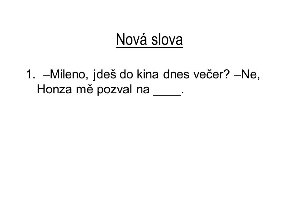 Nová slova 1. –Mileno, jdeš do kina dnes večer? –Ne, Honza mě pozval na ____.