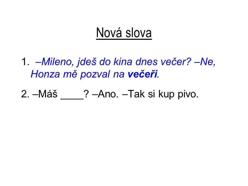 Nová slova 1. –Mileno, jdeš do kina dnes večer? –Ne, Honza mě pozval na večeři. 2. –Máš ____? –Ano. –Tak si kup pivo.