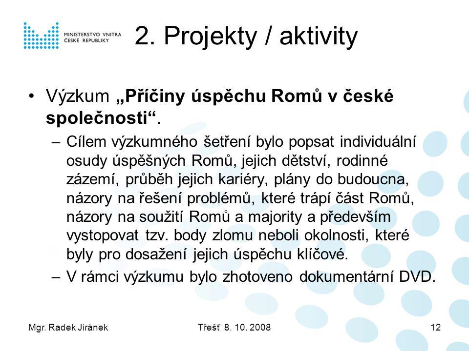 """Mgr. Radek JiránekTřešť 8. 10. 200812 2. Projekty / aktivity •Výzkum """"Příčiny úspěchu Romů v české společnosti"""". –Cílem výzkumného šetření bylo popsat"""