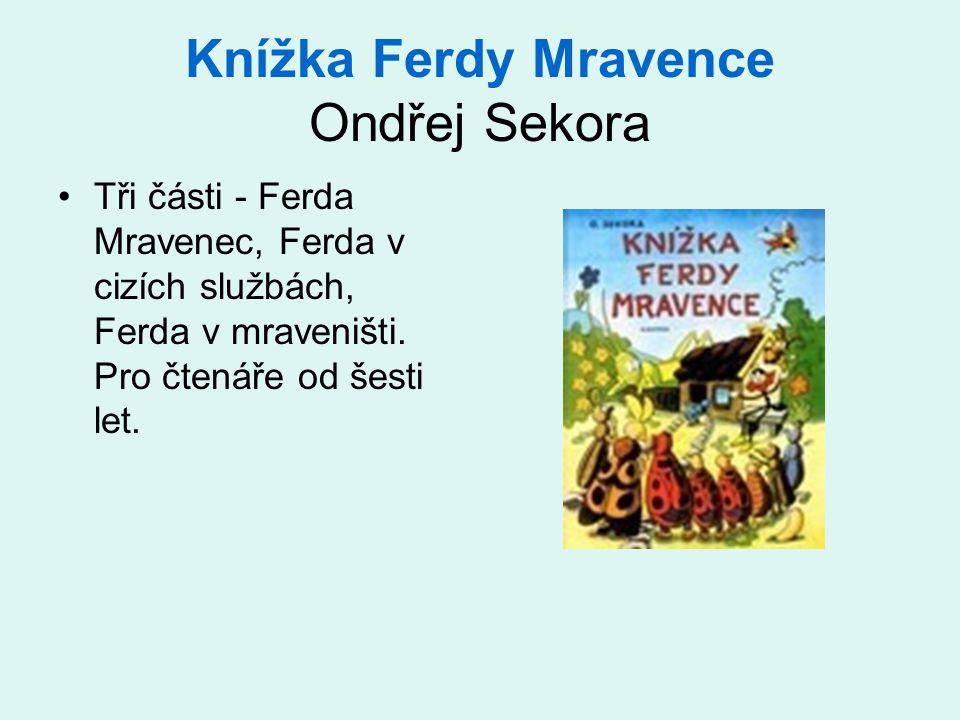 Knížka Ferdy Mravence Ondřej Sekora •Tři části - Ferda Mravenec, Ferda v cizích službách, Ferda v mraveništi. Pro čtenáře od šesti let.