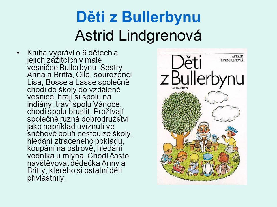 Děti z Bullerbynu Astrid Lindgrenová •Kniha vypráví o 6 dětech a jejich zážitcích v malé vesničce Bullerbynu. Sestry Anna a Britta, Olle, sourozenci L