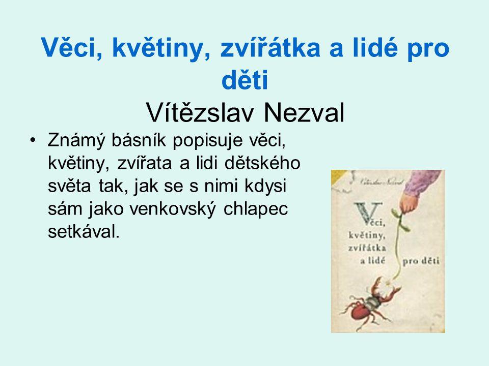 Věci, květiny, zvířátka a lidé pro děti Vítězslav Nezval •Známý básník popisuje věci, květiny, zvířata a lidi dětského světa tak, jak se s nimi kdysi sám jako venkovský chlapec setkával.