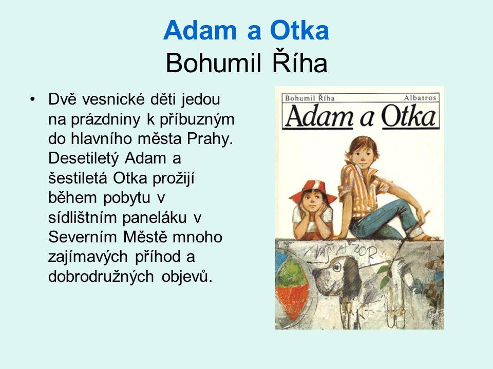 Adam a Otka Bohumil Říha •Dvě vesnické děti jedou na prázdniny k příbuzným do hlavního města Prahy. Desetiletý Adam a šestiletá Otka prožijí během pob