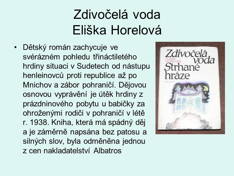 Zdivočelá voda Eliška Horelová •Dětský román zachycuje ve svérázném pohledu třináctiletého hrdiny situaci v Sudetech od nástupu henleinovců proti republice až po Mnichov a zábor pohraničí.