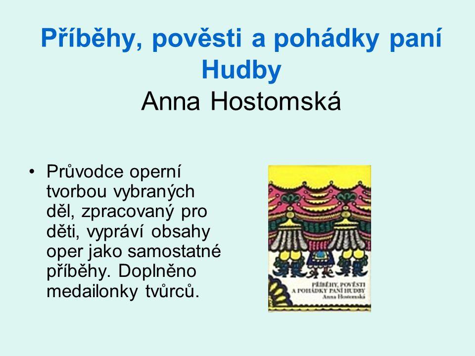 Příběhy, pověsti a pohádky paní Hudby Anna Hostomská •Průvodce operní tvorbou vybraných děl, zpracovaný pro děti, vypráví obsahy oper jako samostatné příběhy.