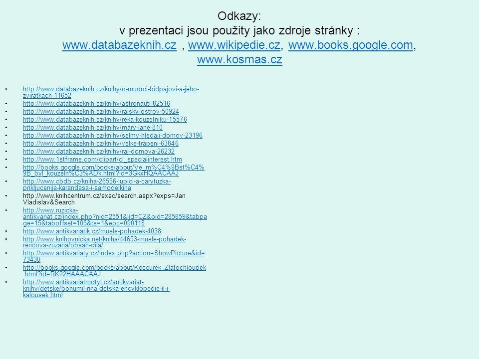 Odkazy: v prezentaci jsou použity jako zdroje stránky : www.databazeknih.cz, www.wikipedie.cz, www.books.google.com, www.kosmas.cz www.databazeknih.czwww.wikipedie.czwww.books.google.com www.kosmas.cz •http://www.databazeknih.cz/knihy/o-mudrci-bidpajovi-a-jeho- zviratkach-11652http://www.databazeknih.cz/knihy/o-mudrci-bidpajovi-a-jeho- zviratkach-11652 •http://www.databazeknih.cz/knihy/astronauti-82516http://www.databazeknih.cz/knihy/astronauti-82516 •http://www.databazeknih.cz/knihy/rajsky-ostrov-50924http://www.databazeknih.cz/knihy/rajsky-ostrov-50924 •http://www.databazeknih.cz/knihy/reka-kouzelniku-15576http://www.databazeknih.cz/knihy/reka-kouzelniku-15576 •http://www.databazeknih.cz/knihy/mary-jane-810http://www.databazeknih.cz/knihy/mary-jane-810 •http://www.databazeknih.cz/knihy/selmy-hledaji-domov-23196http://www.databazeknih.cz/knihy/selmy-hledaji-domov-23196 •http://www.databazeknih.cz/knihy/velke-trapeni-63846http://www.databazeknih.cz/knihy/velke-trapeni-63846 •http://www.databazeknih.cz/knihy/raj-domova-26232http://www.databazeknih.cz/knihy/raj-domova-26232 •http://www.1stframe.com/clipart/cl_specialinterest.htmhttp://www.1stframe.com/clipart/cl_specialinterest.htm •http://books.google.com/books/about/Ve_m%C4%9Bst%C4% 9B_byl_kouzeln%C3%ADk.html?id=3GkxHQAACAAJhttp://books.google.com/books/about/Ve_m%C4%9Bst%C4% 9B_byl_kouzeln%C3%ADk.html?id=3GkxHQAACAAJ •http://www.cbdb.cz/kniha-26556-lupici-a-carytuzka- prikljucenija-karandasa-i-samodelkinahttp://www.cbdb.cz/kniha-26556-lupici-a-carytuzka- prikljucenija-karandasa-i-samodelkina •http://www.knihcentrum.cz/exec/search.aspx?exps=Jan Vladislav&Search •http://www.ruzicka- antikvariat.cz/index.php?nid=2551&lid=CZ&oid=285859&tabpa ge=15&taboffset=105&ts=1&epc=090118http://www.ruzicka- antikvariat.cz/index.php?nid=2551&lid=CZ&oid=285859&tabpa ge=15&taboffset=105&ts=1&epc=090118 •http://www.antikvariatik.cz/musle-pohadek-4038http://www.antikvariatik.cz/musle-pohadek-4038 •http://www.knihovnicka.net/kniha/44653