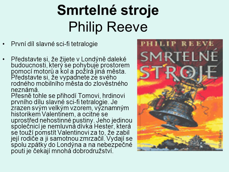 Smrtelné stroje Philip Reeve •První díl slavné sci-fi tetralogie •Představte si, že žijete v Londýně daleké budoucnosti, který se pohybuje prostorem pomocí motorů a kol a požírá jiná města.