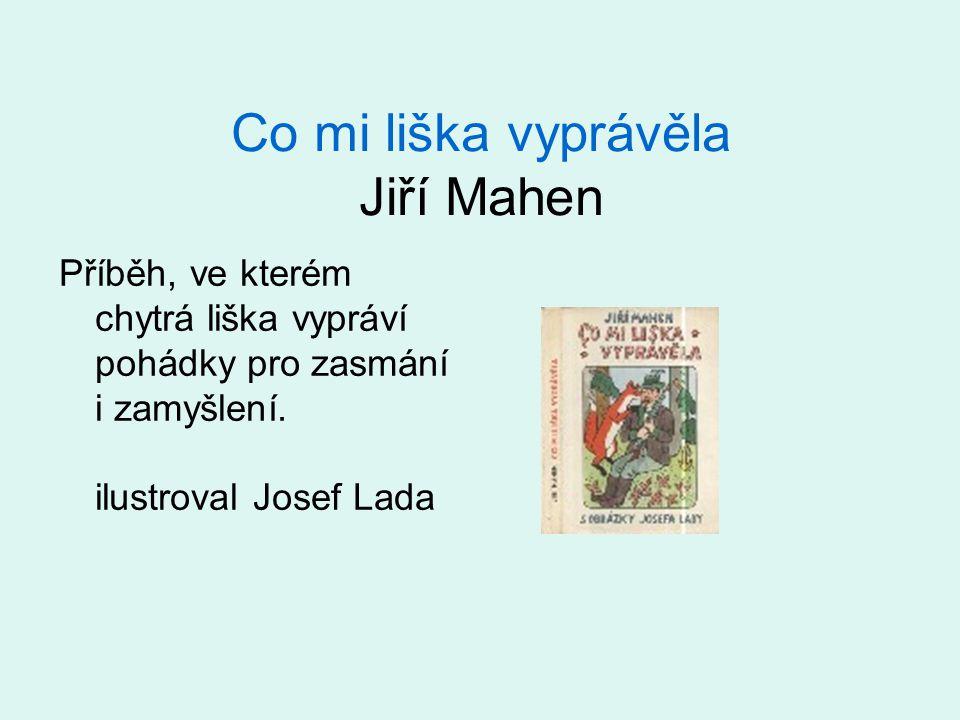 Co mi liška vyprávěla Jiří Mahen Příběh, ve kterém chytrá liška vypráví pohádky pro zasmání i zamyšlení. ilustroval Josef Lada