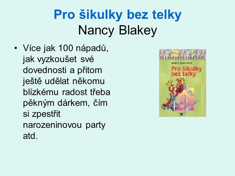 Pro šikulky bez telky Nancy Blakey •Více jak 100 nápadů, jak vyzkoušet své dovednosti a přitom ještě udělat někomu blízkému radost třeba pěkným dárkem, čím si zpestřit narozeninovou party atd.