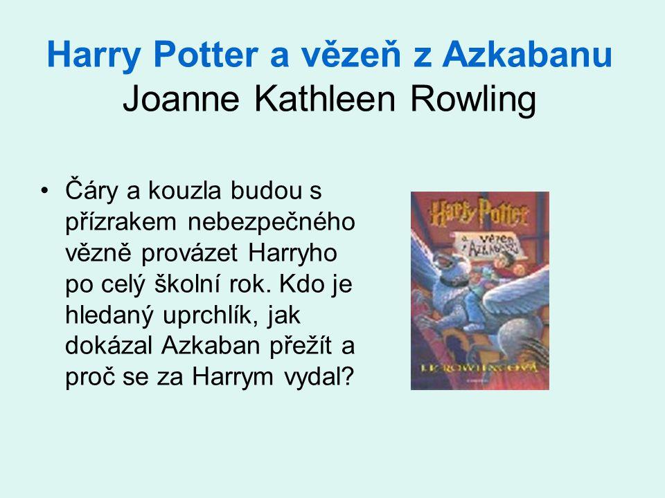 Harry Potter a vězeň z Azkabanu Joanne Kathleen Rowling •Čáry a kouzla budou s přízrakem nebezpečného vězně provázet Harryho po celý školní rok. Kdo j