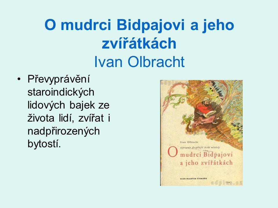 O mudrci Bidpajovi a jeho zvířátkách Ivan Olbracht •Převyprávění staroindických lidových bajek ze života lidí, zvířat i nadpřirozených bytostí.