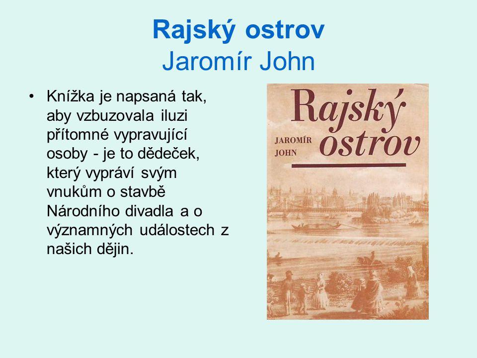 Rajský ostrov Jaromír John •Knížka je napsaná tak, aby vzbuzovala iluzi přítomné vypravující osoby - je to dědeček, který vypráví svým vnukům o stavbě Národního divadla a o významných událostech z našich dějin.