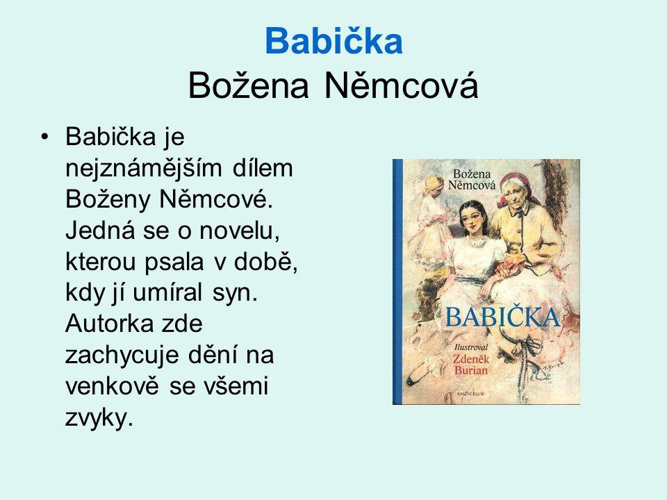 Babička Božena Němcová •Babička je nejznámějším dílem Boženy Němcové. Jedná se o novelu, kterou psala v době, kdy jí umíral syn. Autorka zde zachycuje