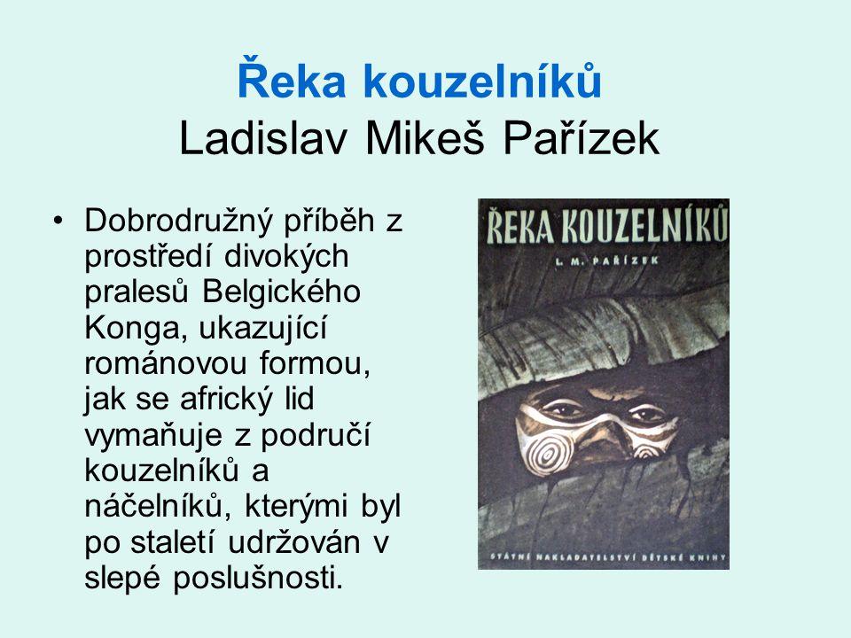 Řeka kouzelníků Ladislav Mikeš Pařízek •Dobrodružný příběh z prostředí divokých pralesů Belgického Konga, ukazující románovou formou, jak se africký l
