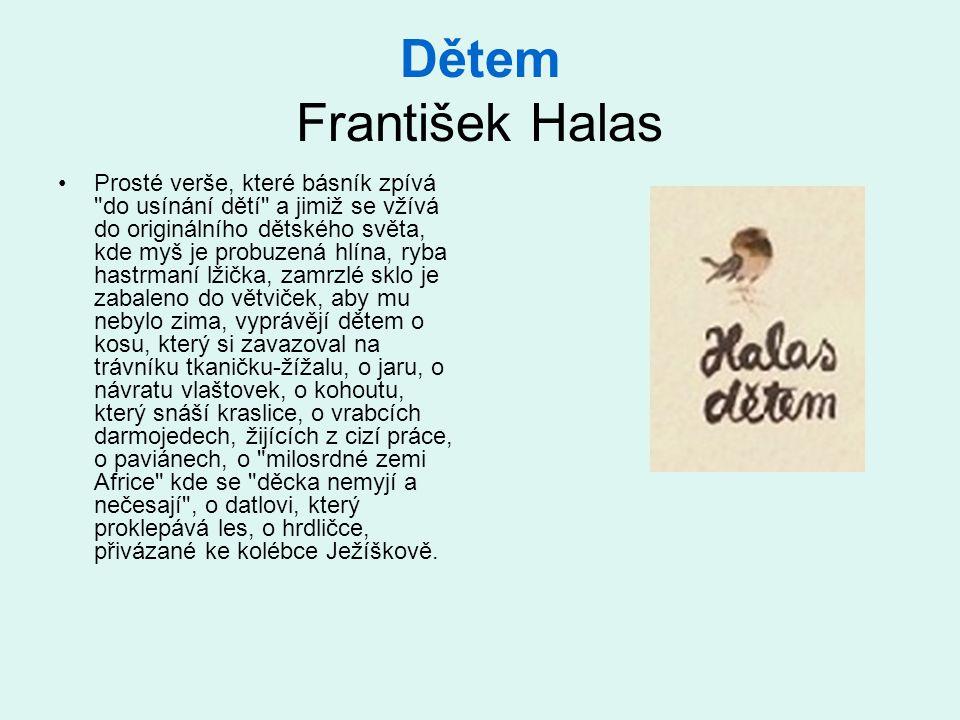 Dětem František Halas •Prosté verše, které básník zpívá do usínání dětí a jimiž se vžívá do originálního dětského světa, kde myš je probuzená hlína, ryba hastrmaní lžička, zamrzlé sklo je zabaleno do větviček, aby mu nebylo zima, vyprávějí dětem o kosu, který si zavazoval na trávníku tkaničku-žížalu, o jaru, o návratu vlaštovek, o kohoutu, který snáší kraslice, o vrabcích darmojedech, žijících z cizí práce, o paviánech, o milosrdné zemi Africe kde se děcka nemyjí a nečesají , o datlovi, který proklepává les, o hrdličce, přivázané ke kolébce Ježíškově.