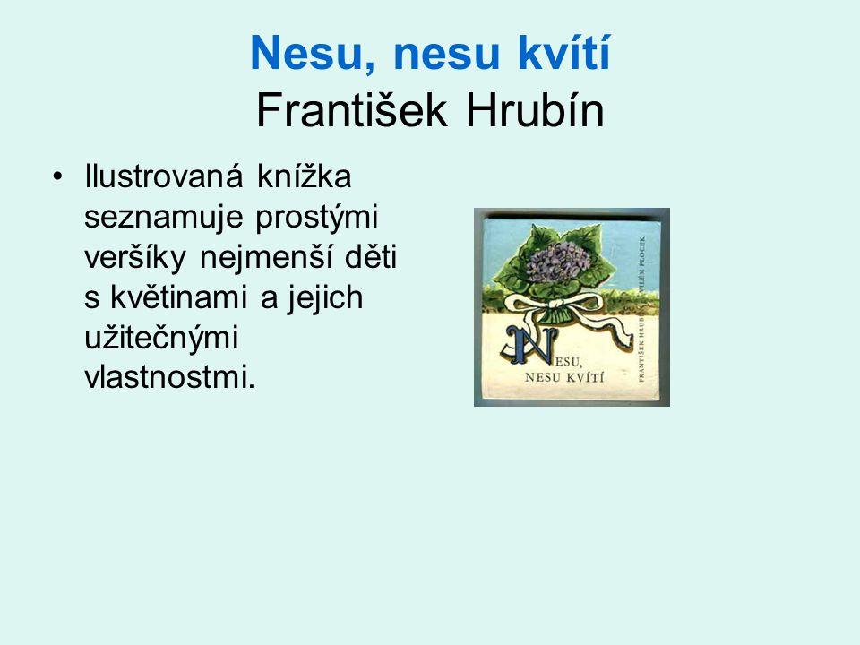 Nesu, nesu kvítí František Hrubín •Ilustrovaná knížka seznamuje prostými veršíky nejmenší děti s květinami a jejich užitečnými vlastnostmi.