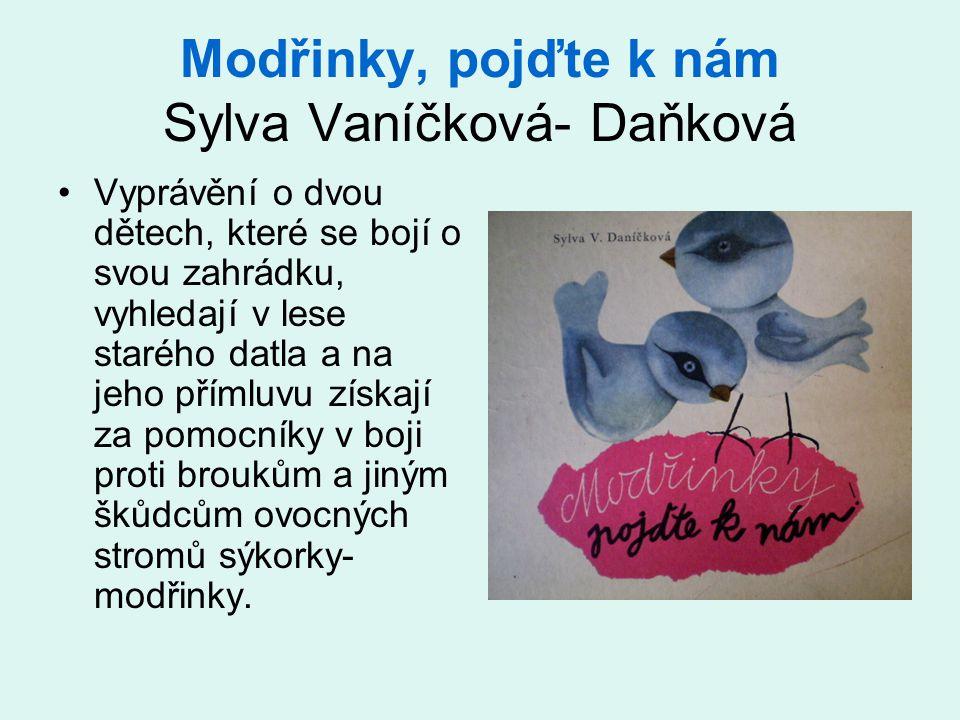 Modřinky, pojďte k nám Sylva Vaníčková- Daňková •Vyprávění o dvou dětech, které se bojí o svou zahrádku, vyhledají v lese starého datla a na jeho přímluvu získají za pomocníky v boji proti broukům a jiným škůdcům ovocných stromů sýkorky- modřinky.