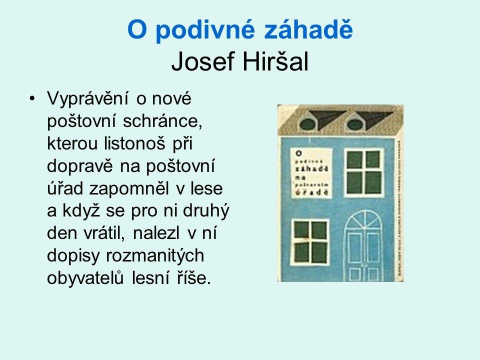 O podivné záhadě Josef Hiršal •Vyprávění o nové poštovní schránce, kterou listonoš při dopravě na poštovní úřad zapomněl v lese a když se pro ni druhý den vrátil, nalezl v ní dopisy rozmanitých obyvatelů lesní říše.
