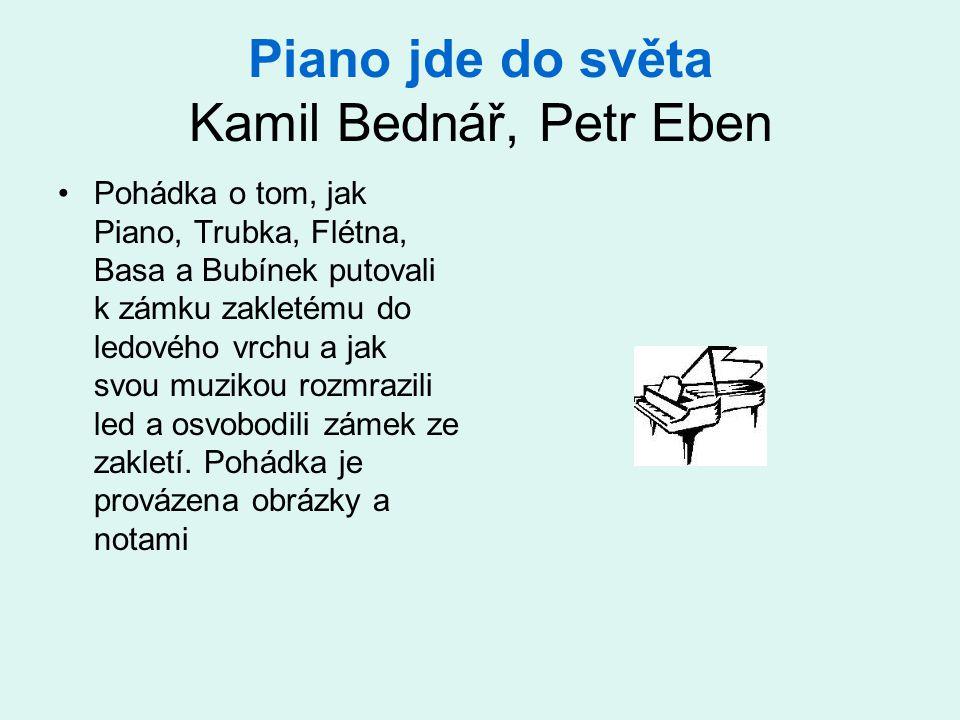 Piano jde do světa Kamil Bednář, Petr Eben •Pohádka o tom, jak Piano, Trubka, Flétna, Basa a Bubínek putovali k zámku zakletému do ledového vrchu a jak svou muzikou rozmrazili led a osvobodili zámek ze zakletí.