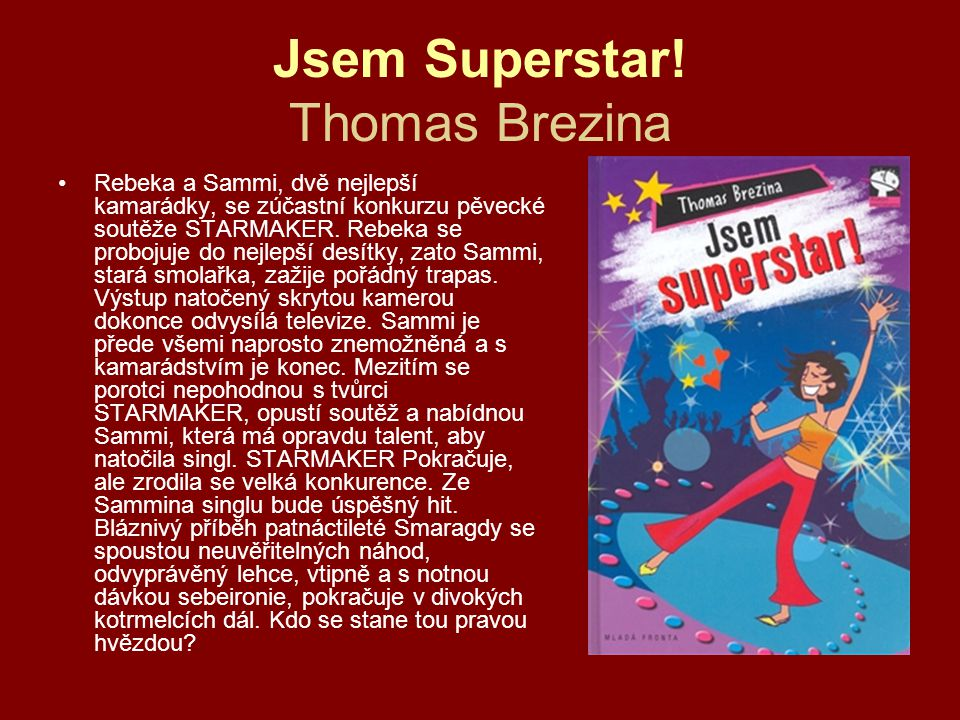 Jsem Superstar! Thomas Brezina •Rebeka a Sammi, dvě nejlepší kamarádky, se zúčastní konkurzu pěvecké soutěže STARMAKER. Rebeka se probojuje do nejlepš
