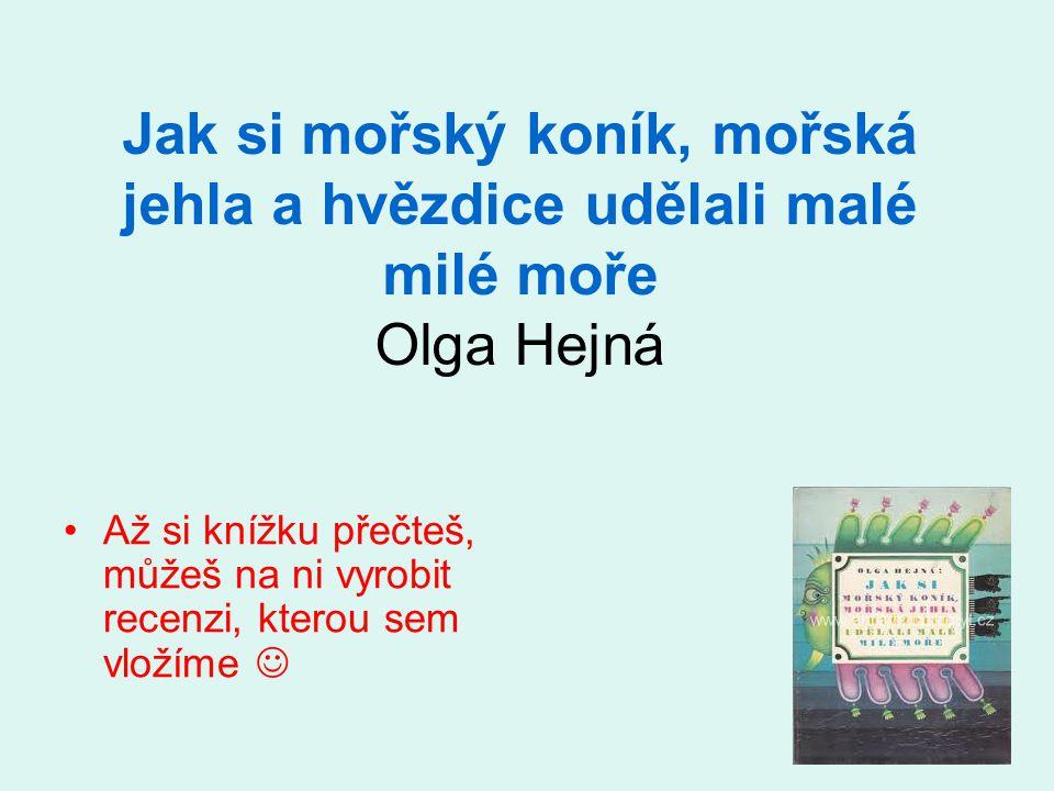 Jak si mořský koník, mořská jehla a hvězdice udělali malé milé moře Olga Hejná •Až si knížku přečteš, můžeš na ni vyrobit recenzi, kterou sem vložíme 