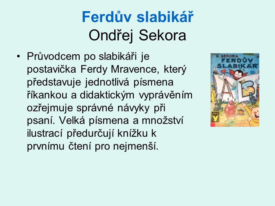 Ferdův slabikář Ondřej Sekora •Průvodcem po slabikáři je postavička Ferdy Mravence, který představuje jednotlivá písmena říkankou a didaktickým vyprávěním ozřejmuje správné návyky při psaní.