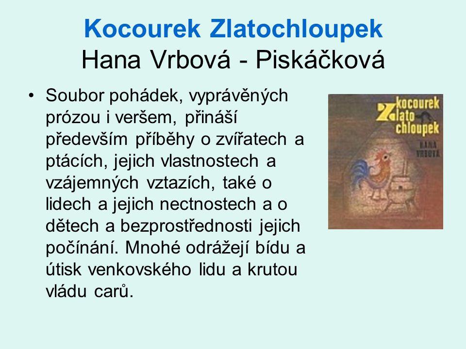 Kocourek Zlatochloupek Hana Vrbová - Piskáčková •Soubor pohádek, vyprávěných prózou i veršem, přináší především příběhy o zvířatech a ptácích, jejich vlastnostech a vzájemných vztazích, také o lidech a jejich nectnostech a o dětech a bezprostřednosti jejich počínání.