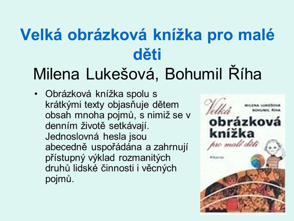 Velká obrázková knížka pro malé děti Milena Lukešová, Bohumil Říha •Obrázková knížka spolu s krátkými texty objasňuje dětem obsah mnoha pojmů, s nimiž se v denním životě setkávají.