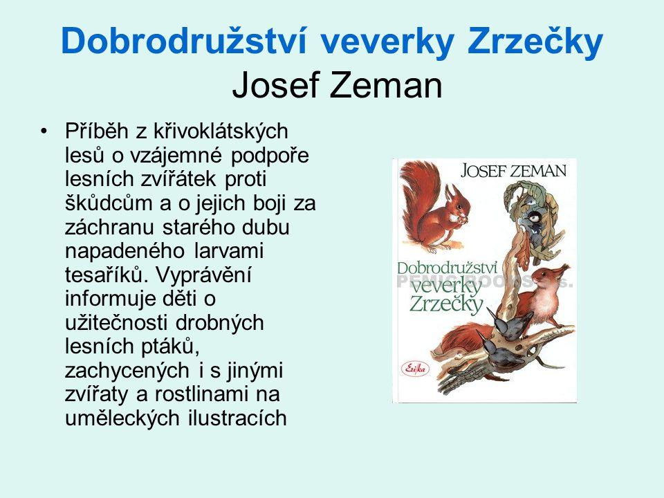 Dobrodružství veverky Zrzečky Josef Zeman •Příběh z křivoklátských lesů o vzájemné podpoře lesních zvířátek proti škůdcům a o jejich boji za záchranu starého dubu napadeného larvami tesaříků.