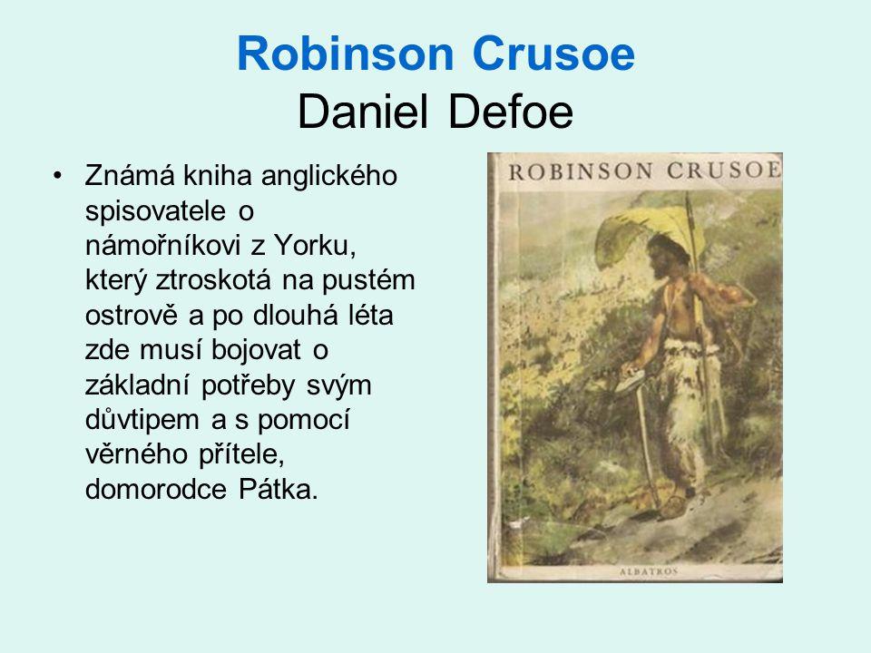Robinson Crusoe Daniel Defoe •Známá kniha anglického spisovatele o námořníkovi z Yorku, který ztroskotá na pustém ostrově a po dlouhá léta zde musí bojovat o základní potřeby svým důvtipem a s pomocí věrného přítele, domorodce Pátka.