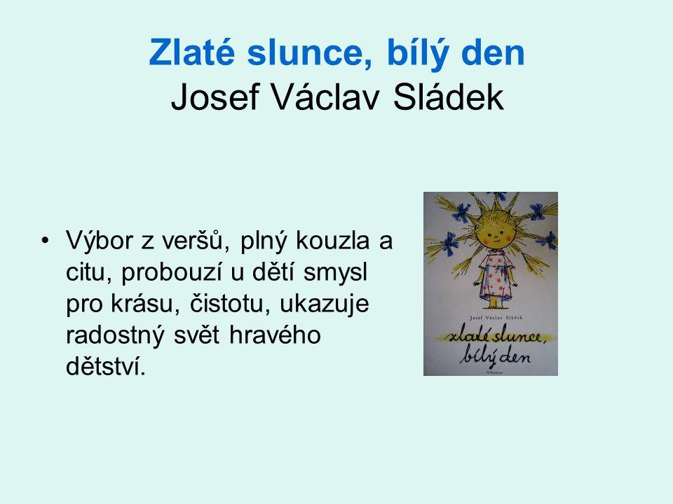 Zlaté slunce, bílý den Josef Václav Sládek •Výbor z veršů, plný kouzla a citu, probouzí u dětí smysl pro krásu, čistotu, ukazuje radostný svět hravého dětství.