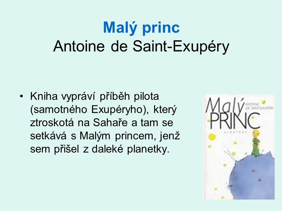 Malý princ Antoine de Saint-Exupéry •Kniha vypráví příběh pilota (samotného Exupéryho), který ztroskotá na Sahaře a tam se setkává s Malým princem, jenž sem přišel z daleké planetky.