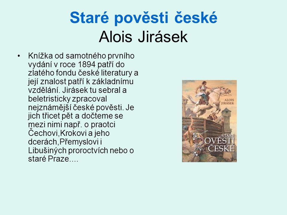Staré pověsti české Alois Jirásek •Knížka od samotného prvního vydání v roce 1894 patří do zlatého fondu české literatury a její znalost patří k základnímu vzdělání.