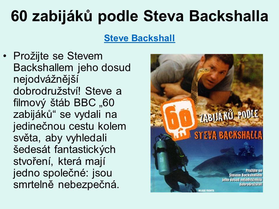 60 zabijáků podle Steva Backshalla Steve Backshall Steve Backshall •Prožijte se Stevem Backshallem jeho dosud nejodvážnější dobrodružství! Steve a fil